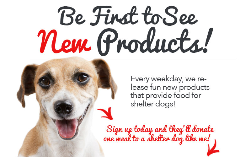 Every weekday, we release fun new products that provide food for shelter dogs! Sign up today!