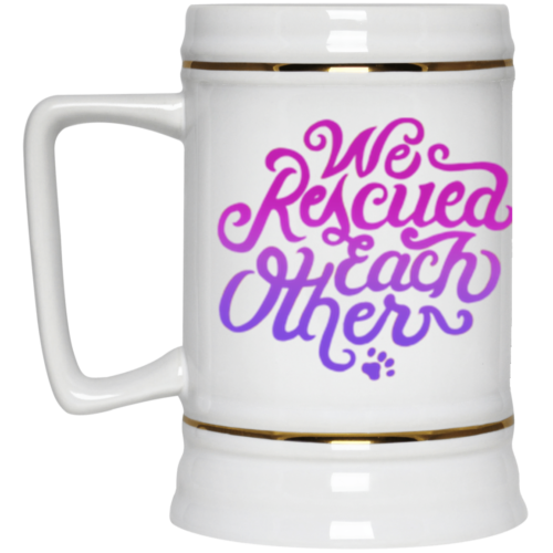 We Rescued Each Other Beer Stein 22oz.