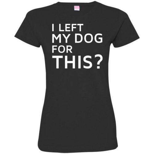 I Left My Dog Fitted Tee