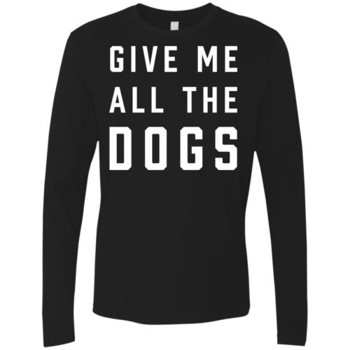 Give Me All The Dogs Premium Long Sleeve Tee