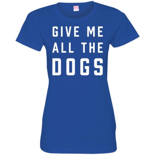 Give Me All The Dogs Fitted Tee