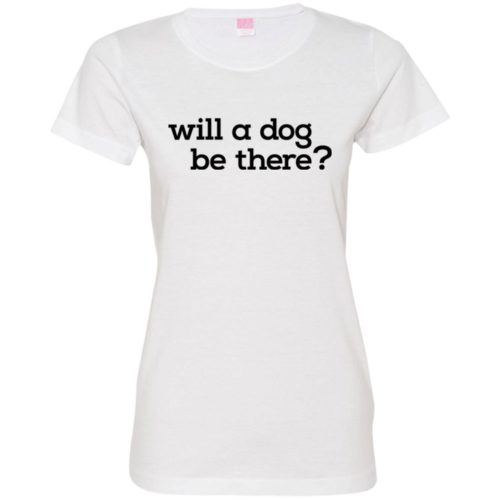Will A Dog Be There Fitted Tee