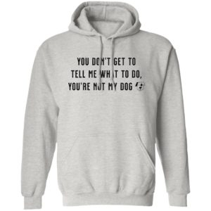 You Don't Get To Tell Me What To Do Grey Pullover Hoodie 🐾  Deal Up To 25% Off!