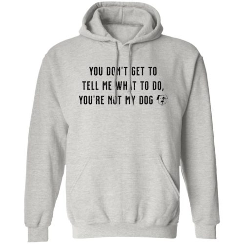 You Don't Get To Tell Me What To Do Grey Pullover Hoodie