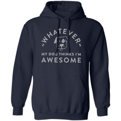 Whatever, My Dog Thinks I'm Awesome Navy Pullover Hoodie