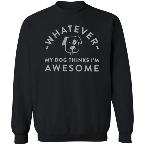 Whatever My Dog Thinks I'm Awesome Black Sweatshirt