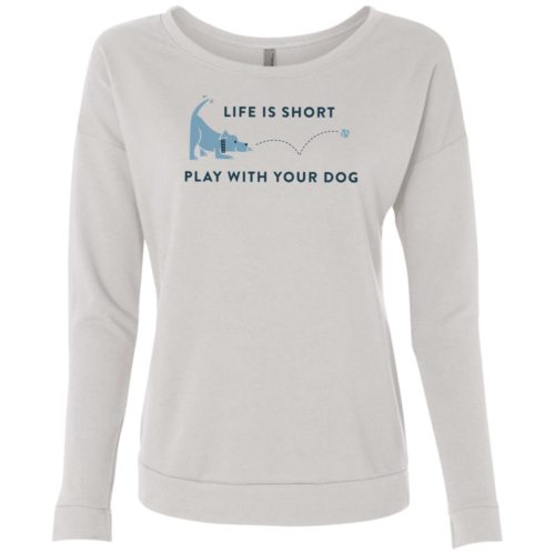 Life Is Short Play With Your Dog Lightweight French Terry Scoop